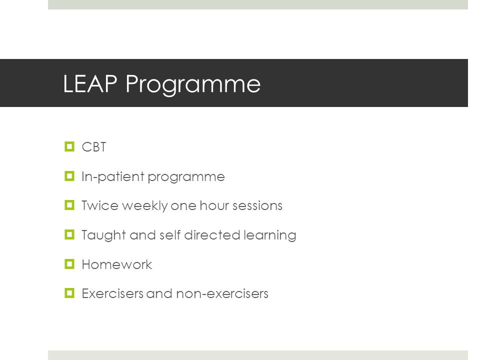 LEAP Programme  CBT  In-patient programme  Twice weekly one hour sessions  Taught and self directed learning  Homework  Exercisers and non-exercisers