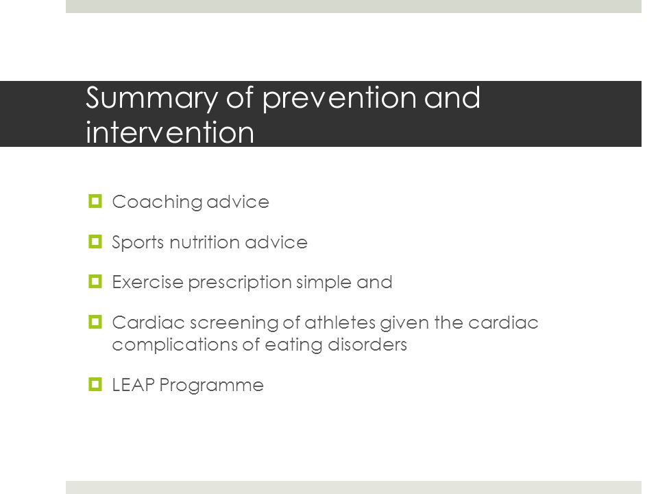Summary of prevention and intervention  Coaching advice  Sports nutrition advice  Exercise prescription simple and  Cardiac screening of athletes given the cardiac complications of eating disorders  LEAP Programme