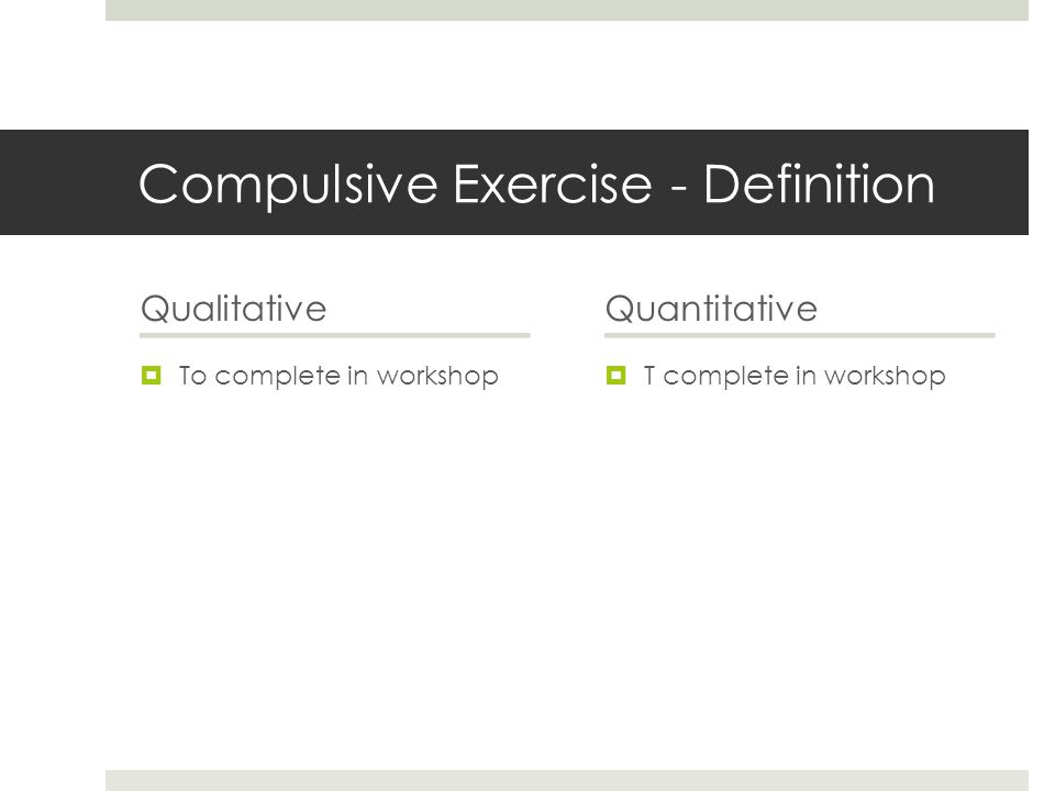 Compulsive Exercise - Definition Qualitative  To complete in workshop Quantitative  T complete in workshop