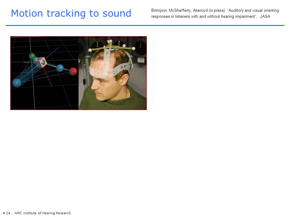 Motion tracking to sound # 24 … MRC Institute of Hearing Research Brimijoin, McShefferty, Akeroyd (in press) Auditory and visual orienting responses in listeners with and without hearing impairment , JASA