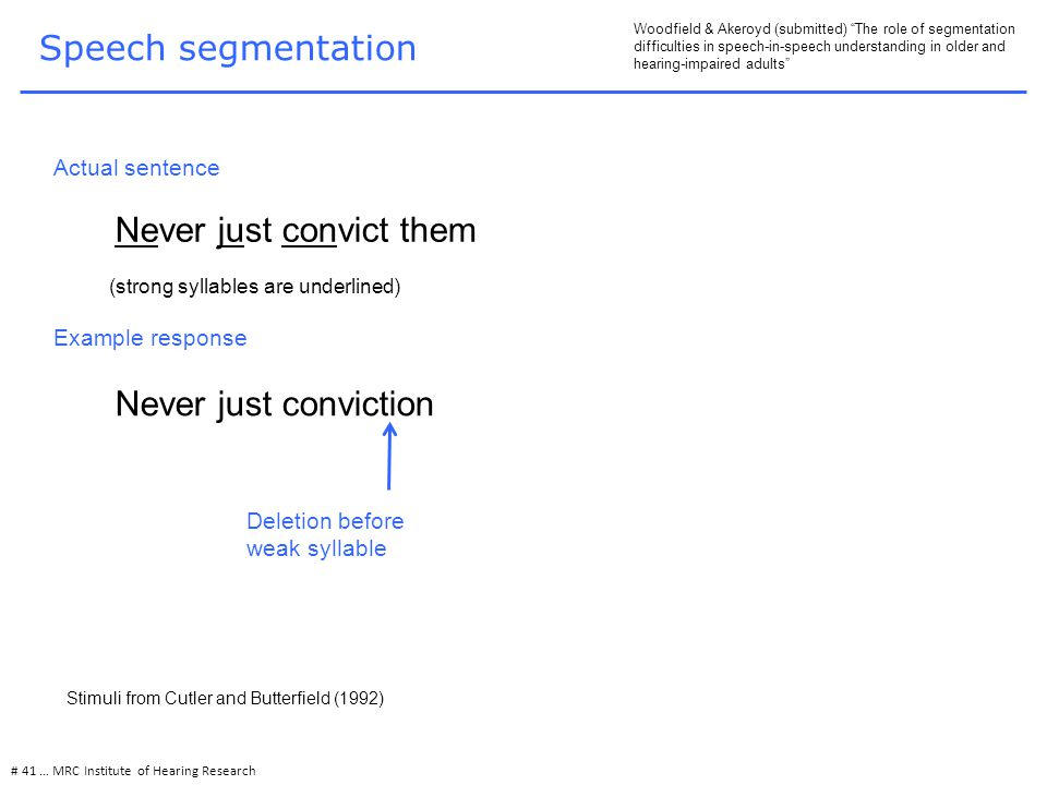 Speech segmentation # 41 … MRC Institute of Hearing Research Woodfield & Akeroyd (submitted) The role of segmentation difficulties in speech-in-speech understanding in older and hearing-impaired adults Never just convict them Actual sentence Never just conviction Example response Deletion before weak syllable (strong syllables are underlined) Stimuli from Cutler and Butterfield (1992)