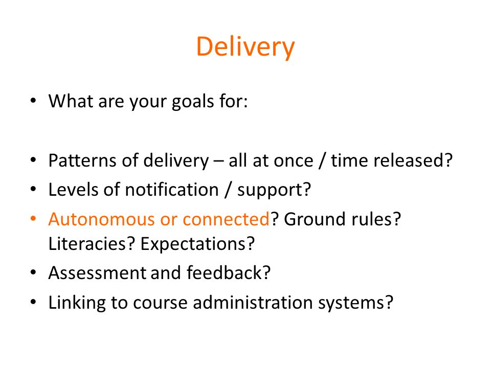 Delivery What are your goals for: Patterns of delivery – all at once / time released.