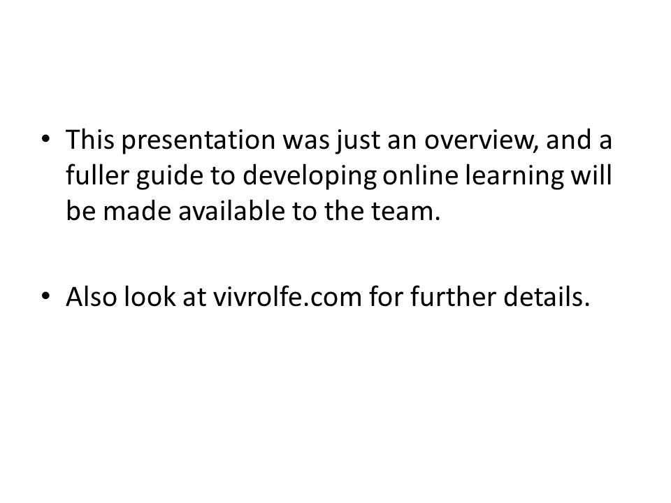 This presentation was just an overview, and a fuller guide to developing online learning will be made available to the team.