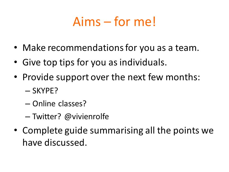 Aims – for me. Make recommendations for you as a team.