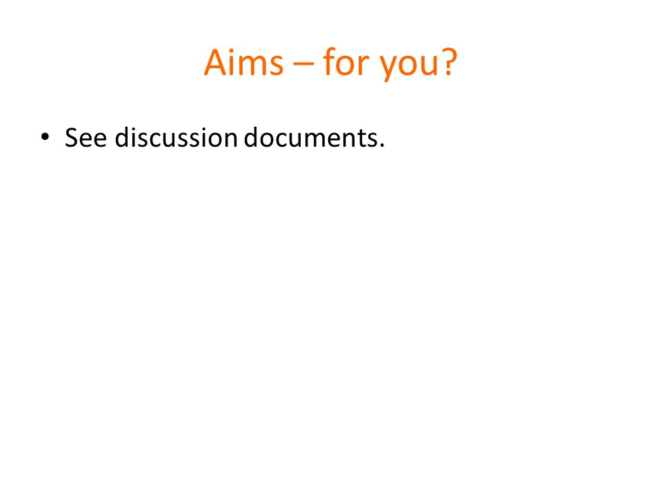 Aims – for you See discussion documents.
