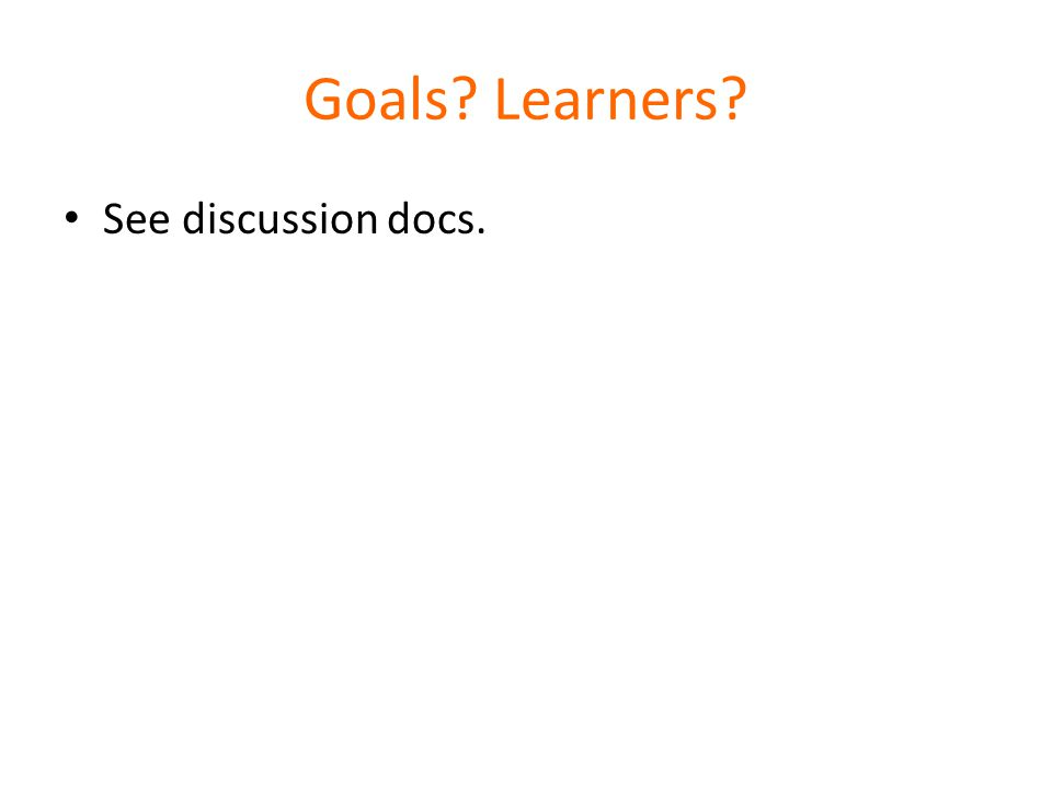 Goals Learners See discussion docs.