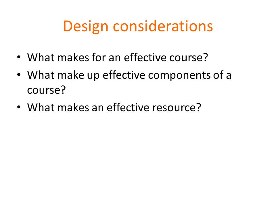 Design considerations What makes for an effective course.