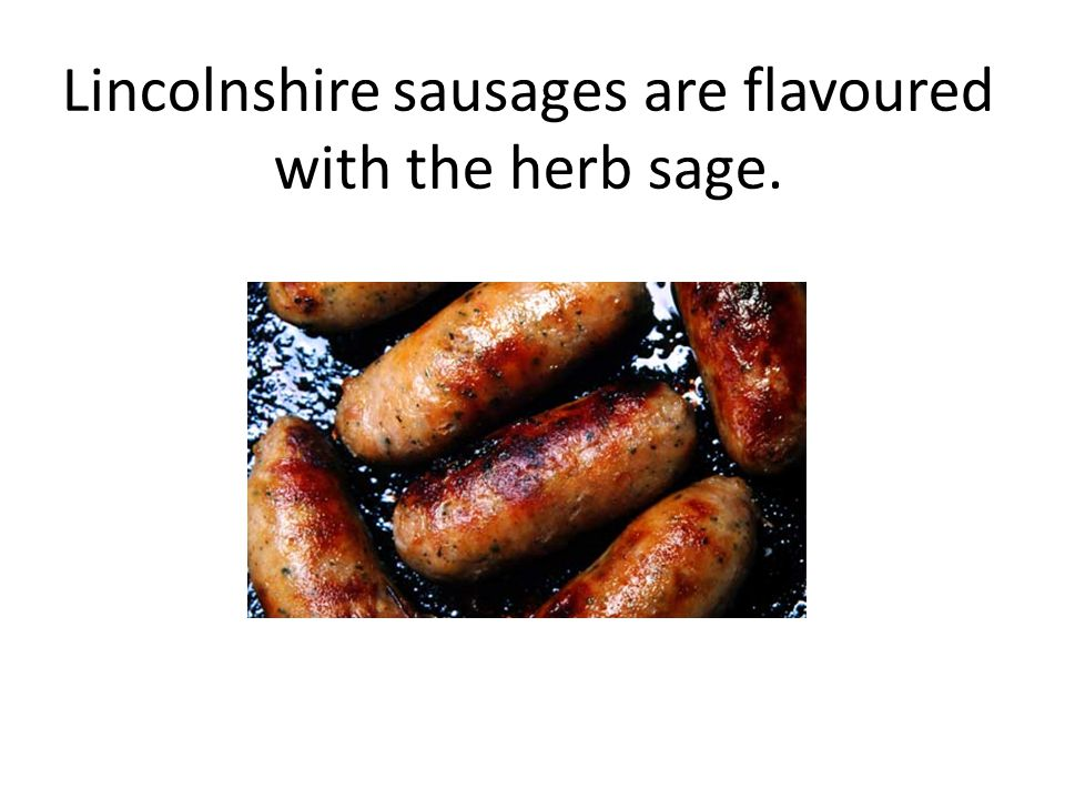 Lincolnshire sausages are flavoured with the herb sage.