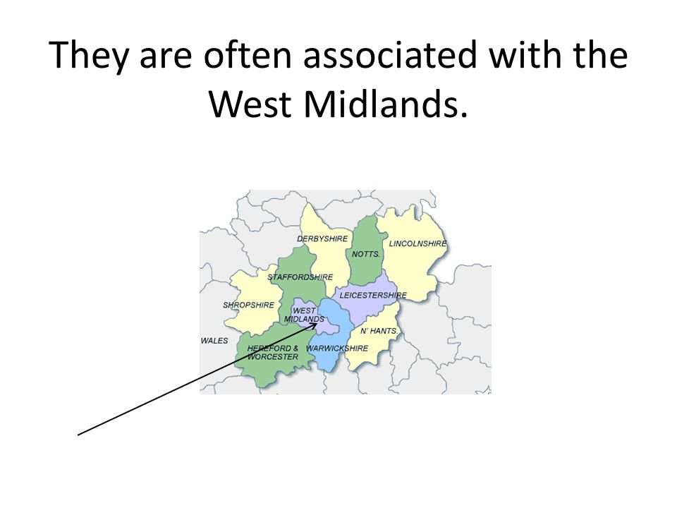 They are often associated with the West Midlands.