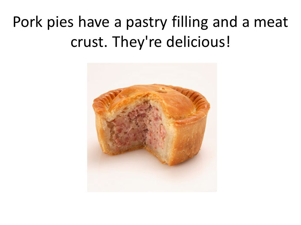 Pork pies have a pastry filling and a meat crust. They re delicious!