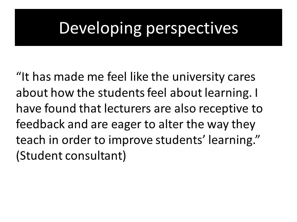 Developing perspectives It has made me feel like the university cares about how the students feel about learning.