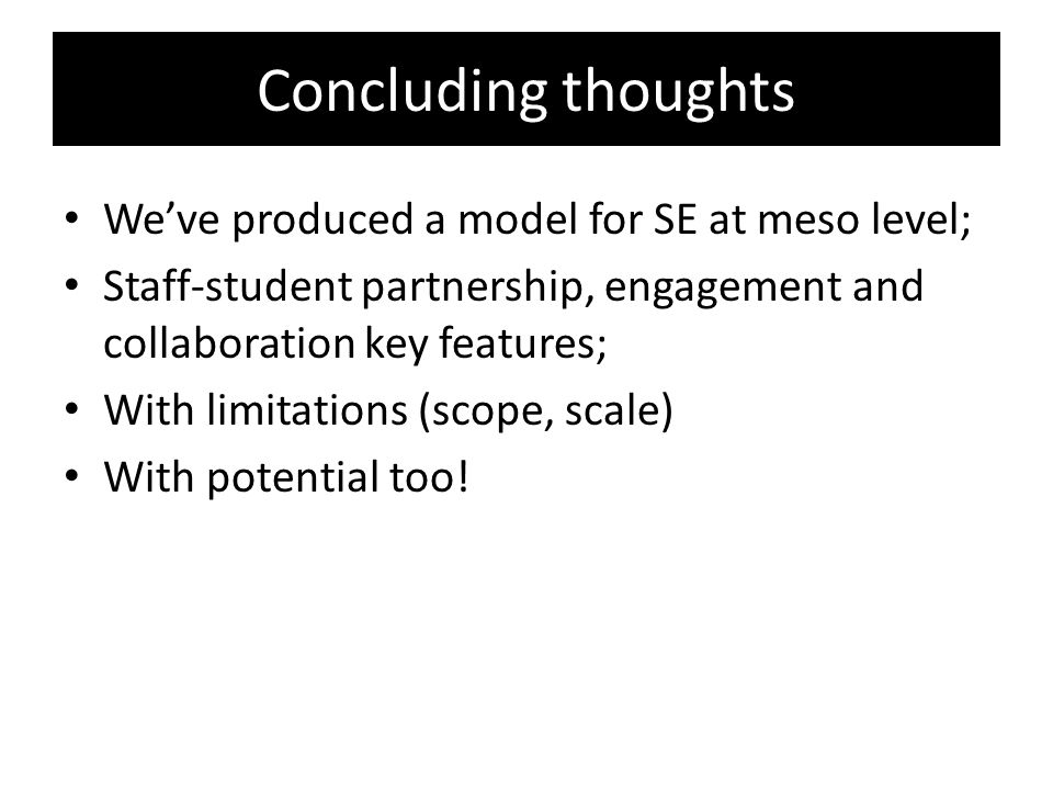 Concluding thoughts We've produced a model for SE at meso level; Staff-student partnership, engagement and collaboration key features; With limitations (scope, scale) With potential too!