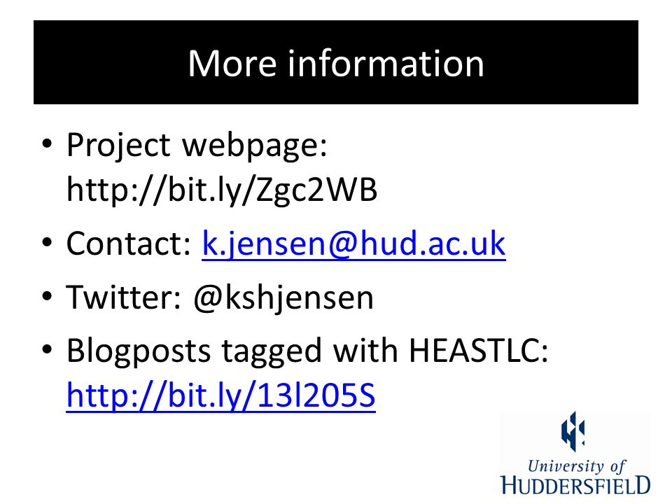 More information Project webpage: http://bit.ly/Zgc2WB Contact: k.jensen@hud.ac.ukk.jensen@hud.ac.uk Twitter: @kshjensen Blogposts tagged with HEASTLC: http://bit.ly/13l205S http://bit.ly/13l205S