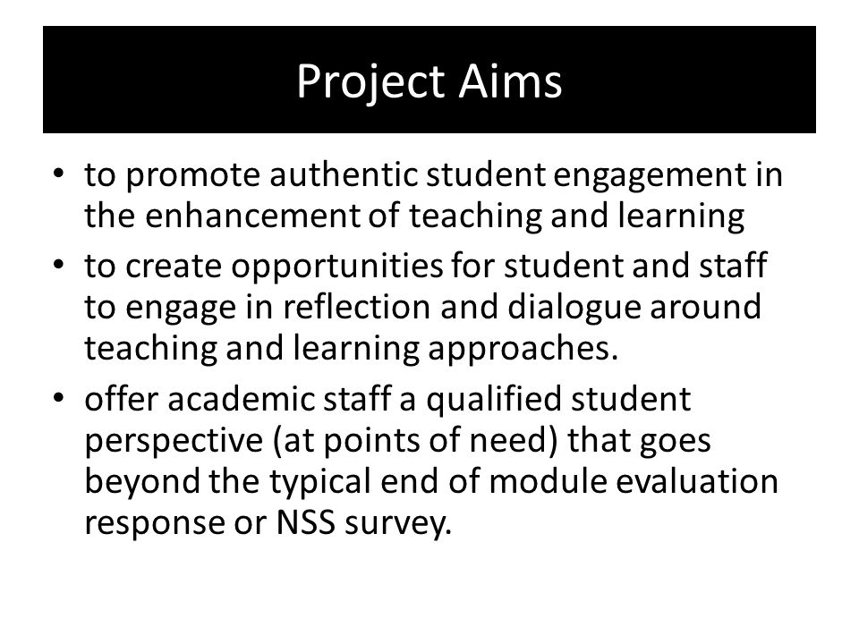 Project Aims to promote authentic student engagement in the enhancement of teaching and learning to create opportunities for student and staff to engage in reflection and dialogue around teaching and learning approaches.