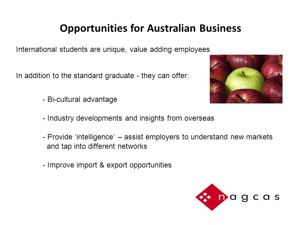 Opportunities for Australian Business International students are unique, value adding employees In addition to the standard graduate - they can offer:  - Bi-cultural advantage  - Industry developments and insights from overseas  - Provide 'intelligence' – assist employers to understand new markets  and tap into different networks  - Improve import & export opportunities