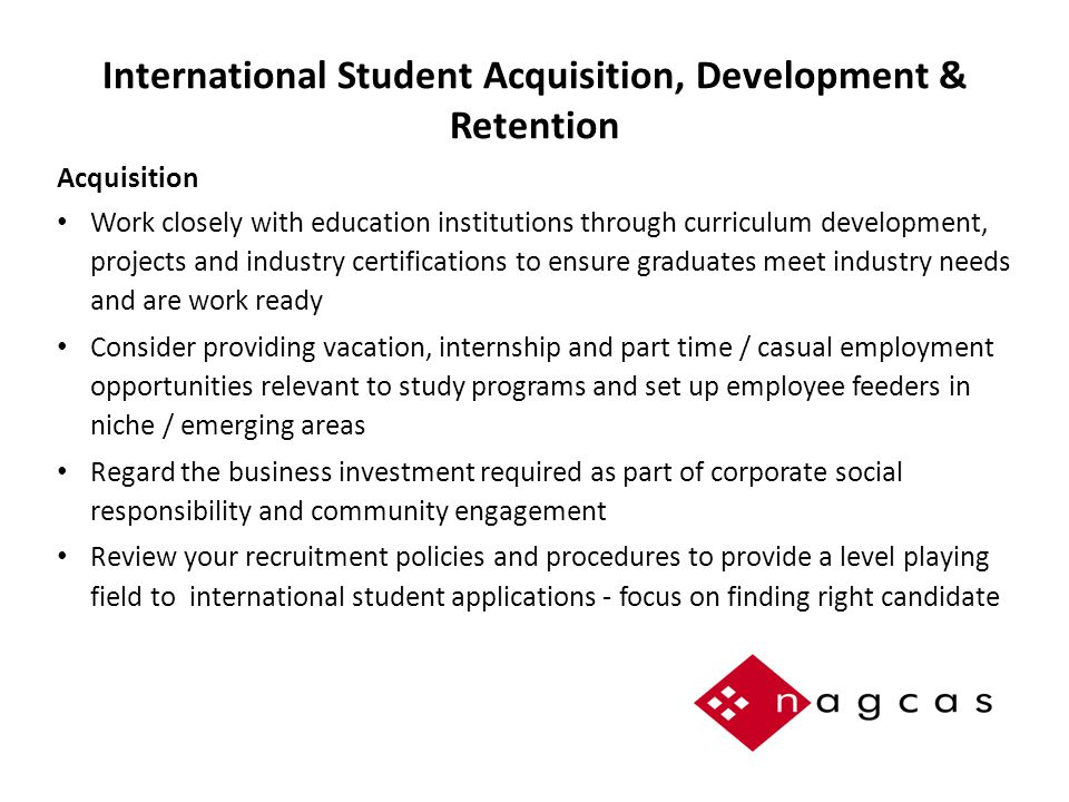 International Student Acquisition, Development & Retention Acquisition Work closely with education institutions through curriculum development, projects and industry certifications to ensure graduates meet industry needs and are work ready Consider providing vacation, internship and part time / casual employment opportunities relevant to study programs and set up employee feeders in niche / emerging areas Regard the business investment required as part of corporate social responsibility and community engagement Review your recruitment policies and procedures to provide a level playing field to international student applications - focus on finding right candidate