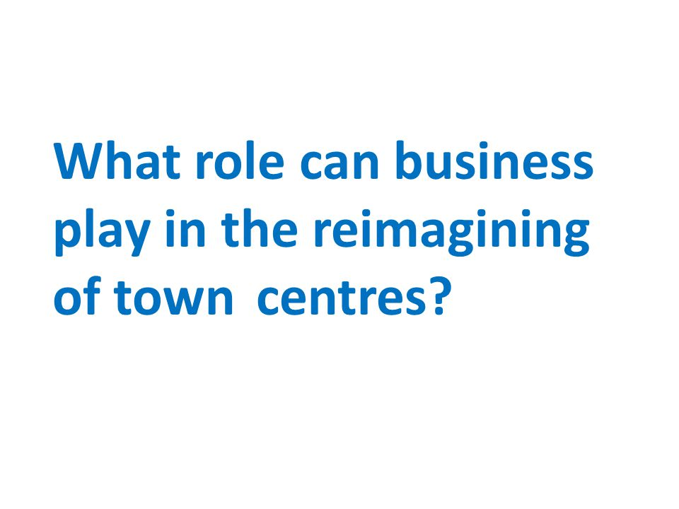 What role can business play in the reimagining of town centres