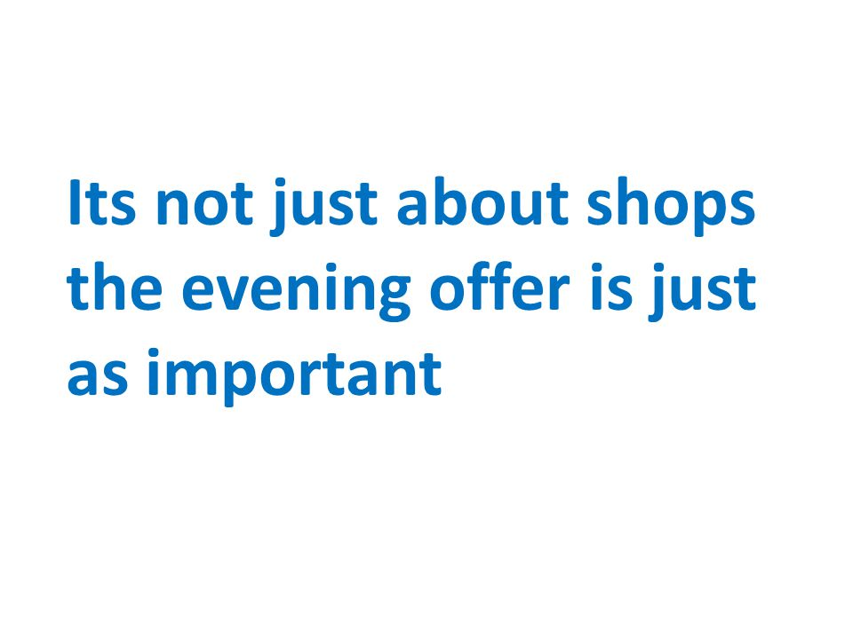 Its not just about shops the evening offer is just as important
