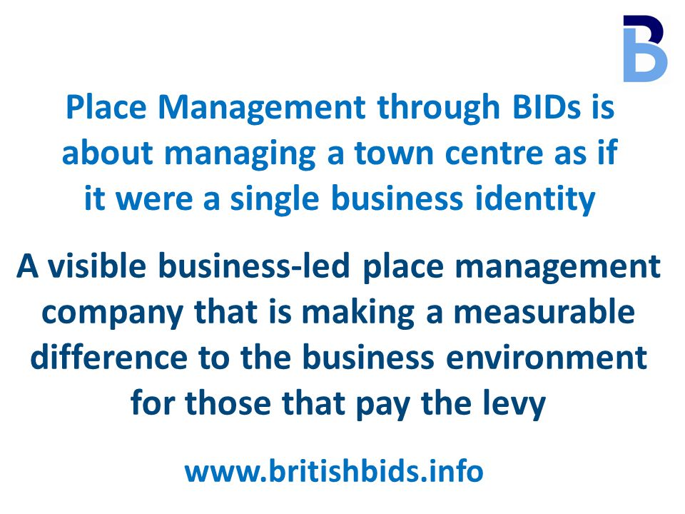 www.britishbids.info Place Management through BIDs is about managing a town centre as if it were a single business identity A visible business-led place management company that is making a measurable difference to the business environment for those that pay the levy
