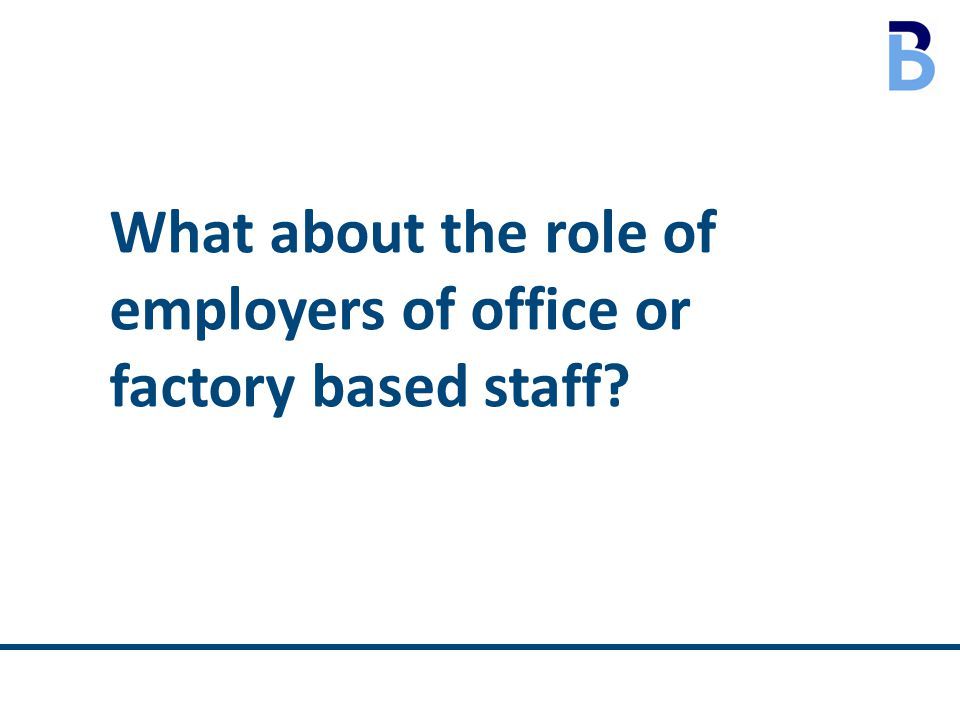 What about the role of employers of office or factory based staff?