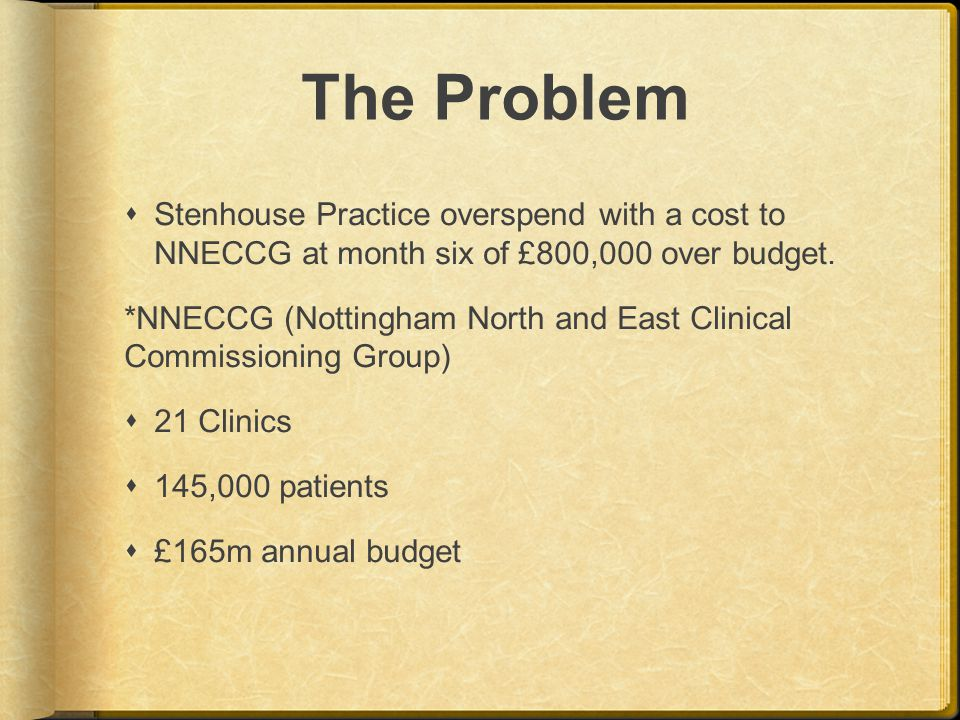 The Problem  Stenhouse Practice overspend with a cost to NNECCG at month six of £800,000 over budget.