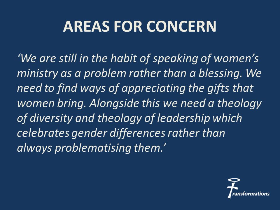AREAS FOR CONCERN 'We are still in the habit of speaking of women's ministry as a problem rather than a blessing.