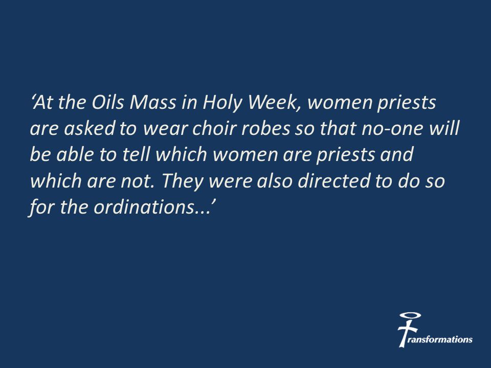 'At the Oils Mass in Holy Week, women priests are asked to wear choir robes so that no-one will be able to tell which women are priests and which are not.