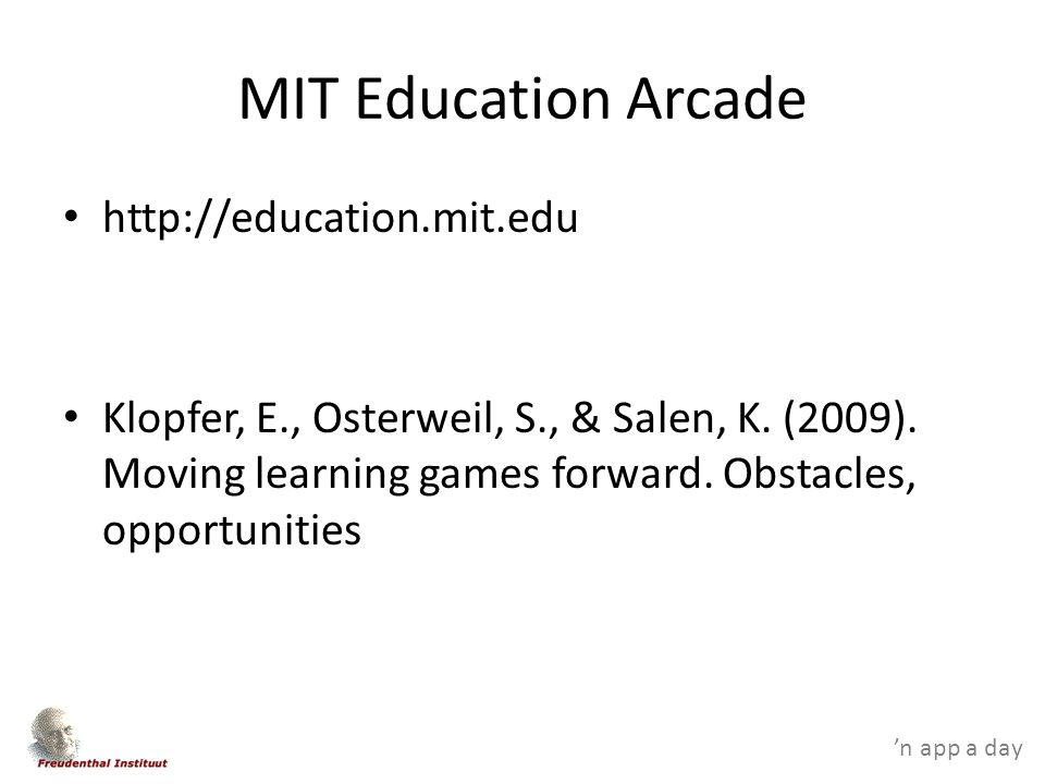 'n app a day MIT Education Arcade http://education.mit.edu Klopfer, E., Osterweil, S., & Salen, K.
