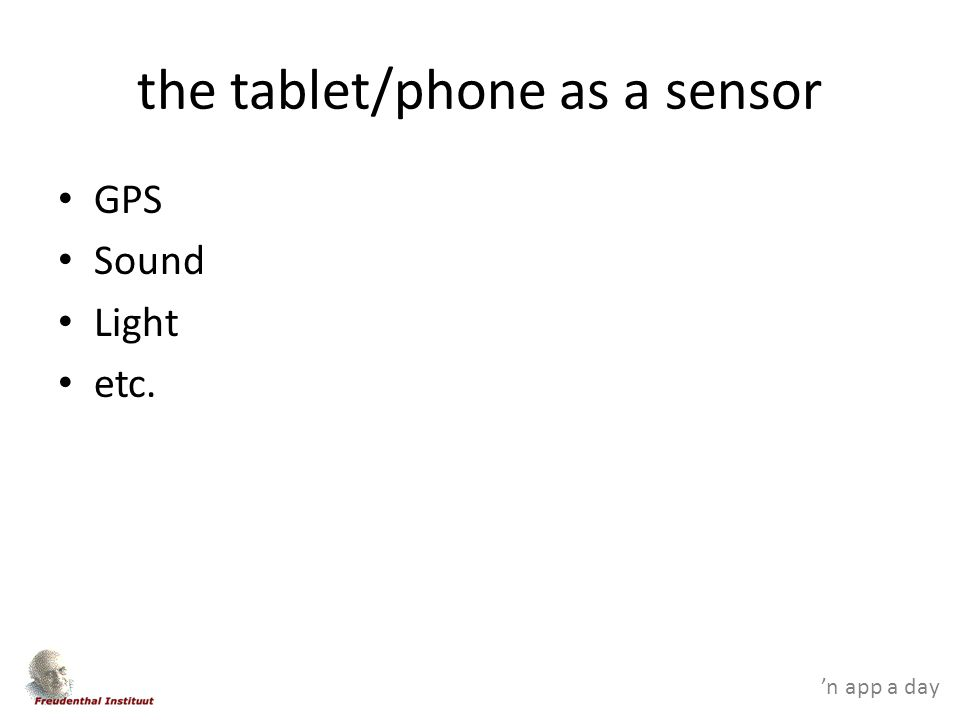 'n app a day the tablet/phone as a sensor GPS Sound Light etc.