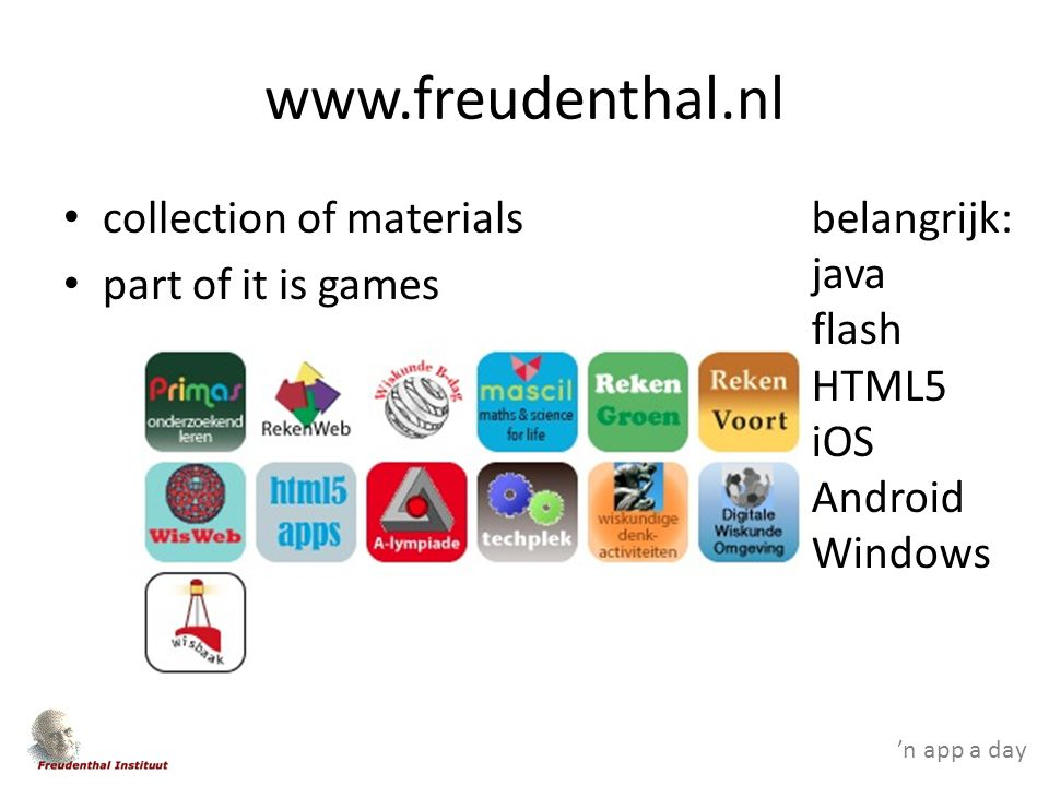 'n app a day www.freudenthal.nl collection of materials part of it is games belangrijk: java flash HTML5 iOS Android Windows