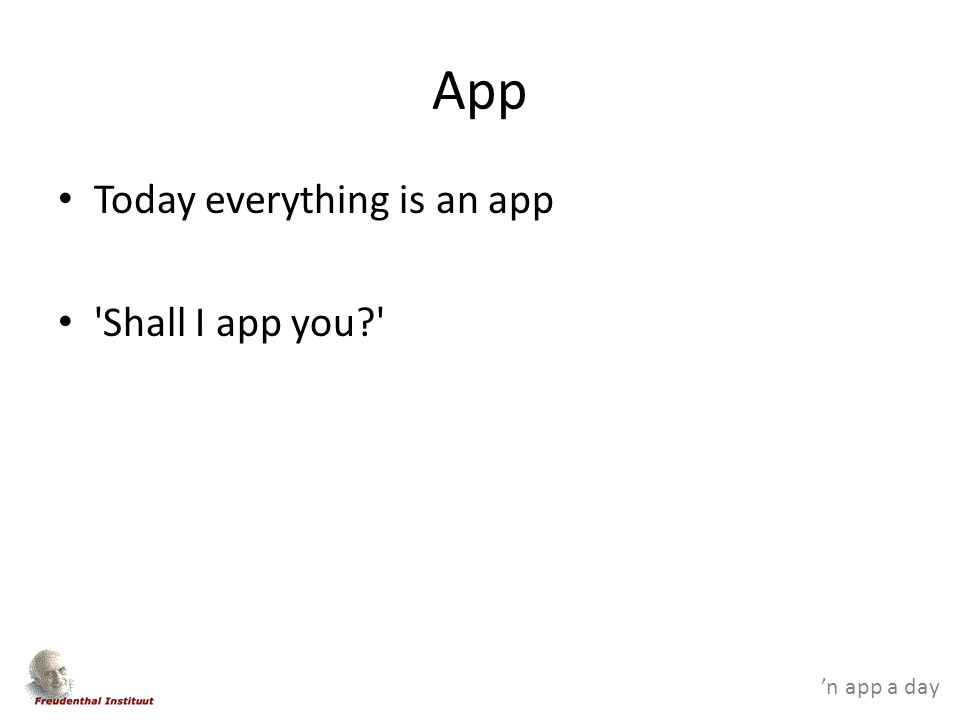'n app a day App Today everything is an app Shall I app you