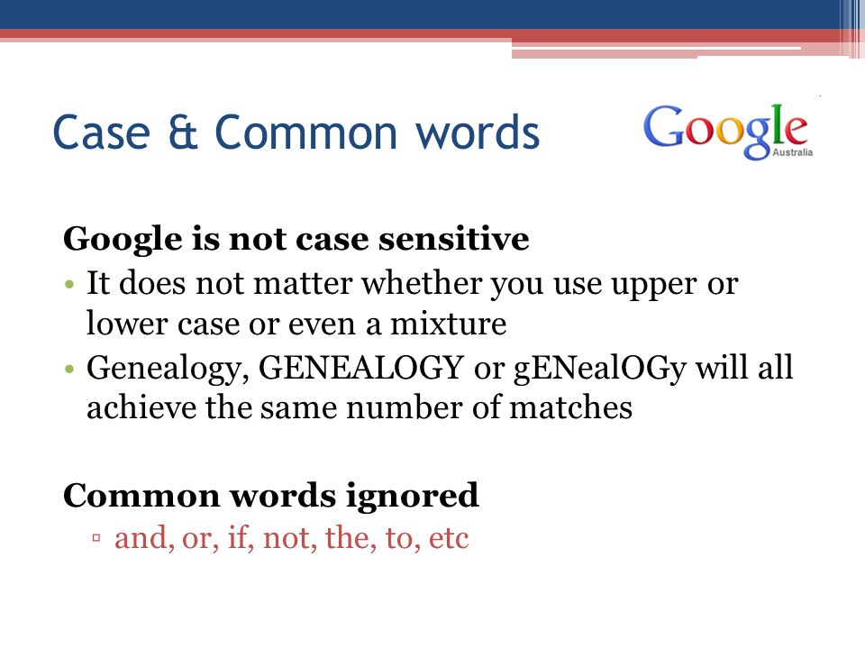 Case & Common words Google is not case sensitive It does not matter whether you use upper or lower case or even a mixture Genealogy, GENEALOGY or gENealOGy will all achieve the same number of matches Common words ignored ▫and, or, if, not, the, to, etc