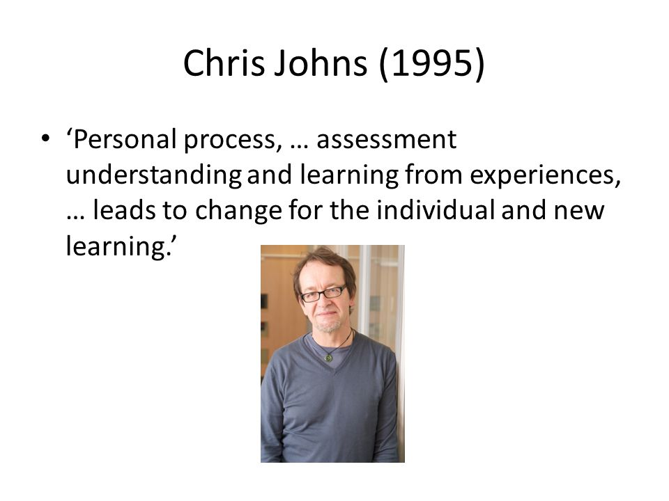 Chris Johns (1995) 'Personal process, … assessment understanding and learning from experiences, … leads to change for the individual and new learning.'