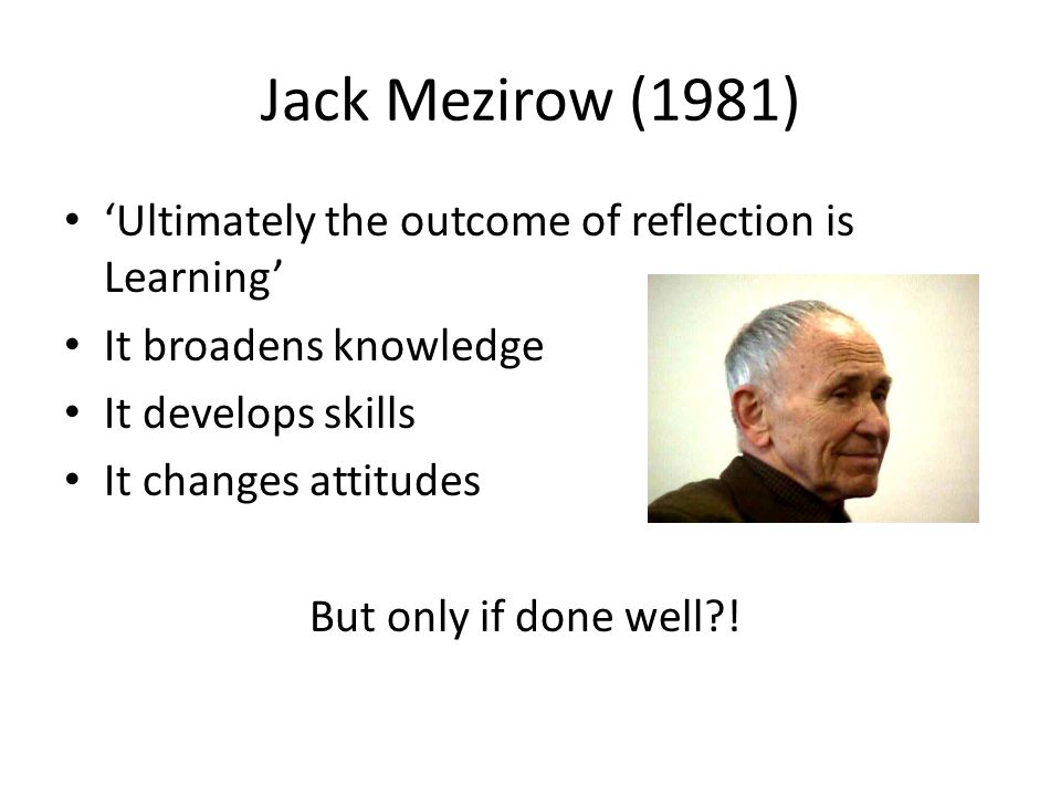 Jack Mezirow (1981) 'Ultimately the outcome of reflection is Learning' It broadens knowledge It develops skills It changes attitudes But only if done well !