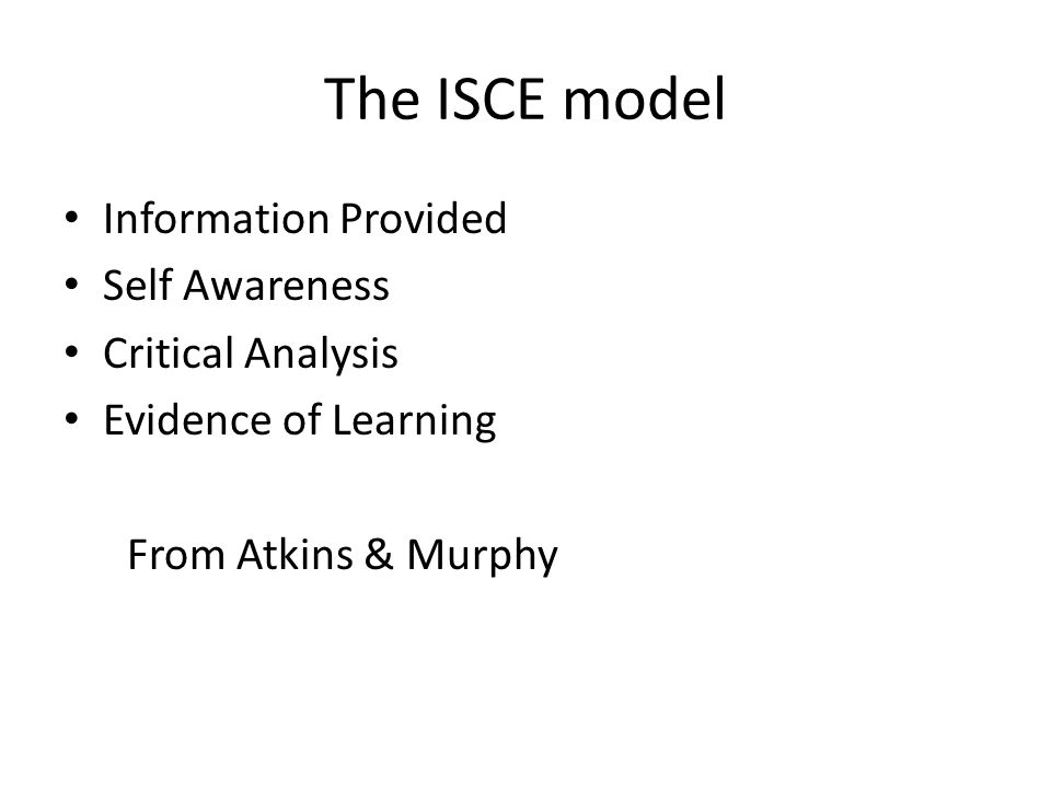 The ISCE model Information Provided Self Awareness Critical Analysis Evidence of Learning From Atkins & Murphy