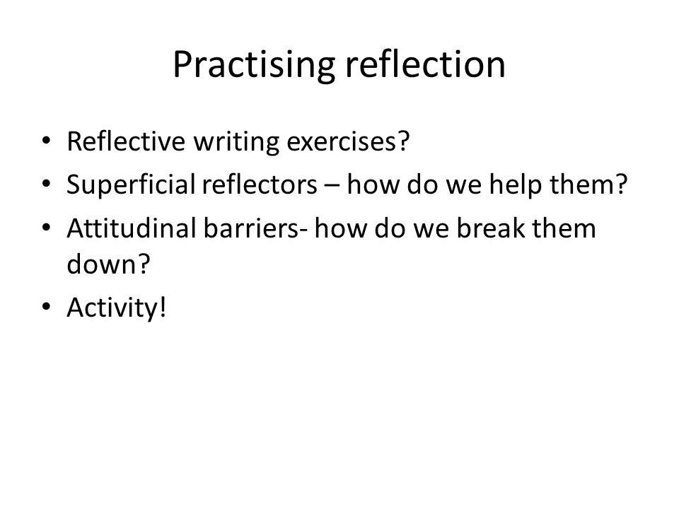 Practising reflection Reflective writing exercises.