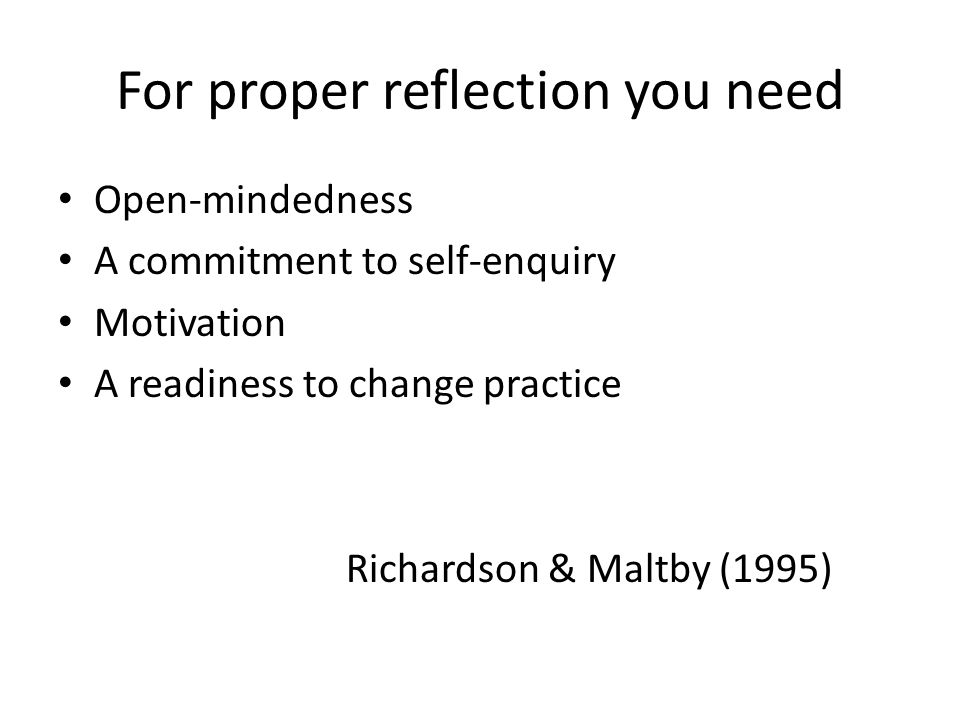 For proper reflection you need Open-mindedness A commitment to self-enquiry Motivation A readiness to change practice Richardson & Maltby (1995)