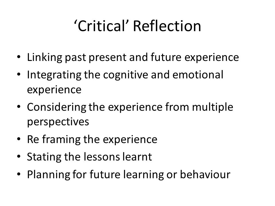 'Critical' Reflection Linking past present and future experience Integrating the cognitive and emotional experience Considering the experience from multiple perspectives Re framing the experience Stating the lessons learnt Planning for future learning or behaviour