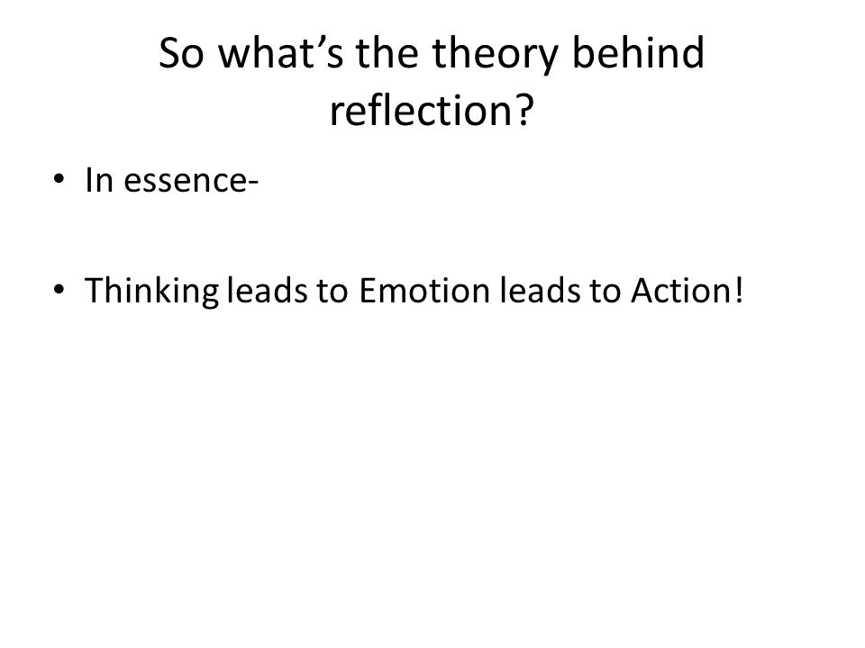 So what's the theory behind reflection In essence- Thinking leads to Emotion leads to Action!