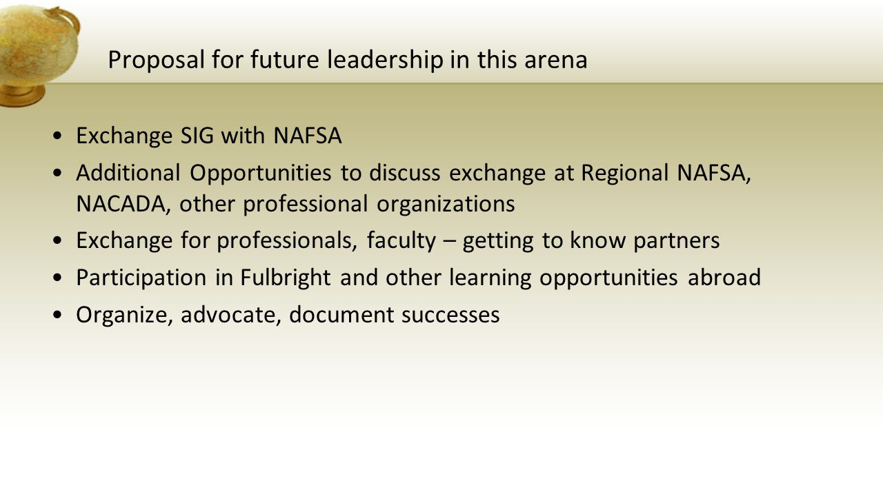 Proposal for future leadership in this arena Exchange SIG with NAFSA Additional Opportunities to discuss exchange at Regional NAFSA, NACADA, other professional organizations Exchange for professionals, faculty – getting to know partners Participation in Fulbright and other learning opportunities abroad Organize, advocate, document successes