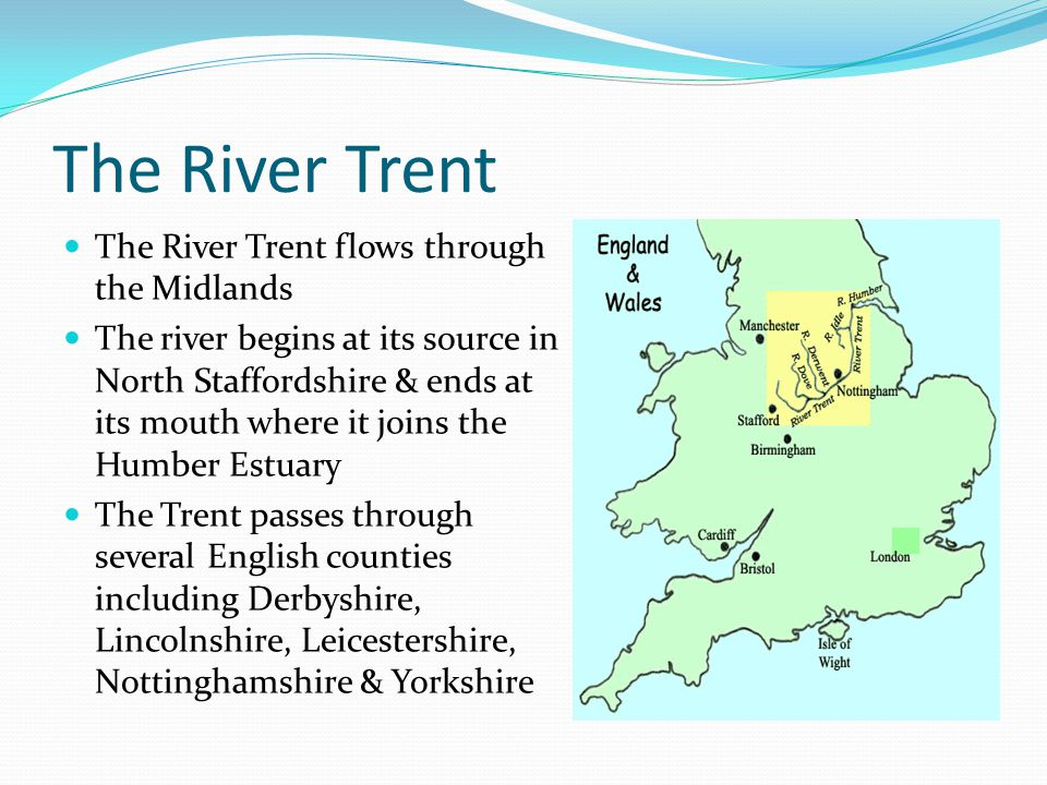 Facts about the River Trent The River Trent is 171 miles long – it is the third longest river in the country The Trent has many tributaries, including : River Derwent, River Idle, River Leen, River Sow & the River Tame Unusually for rivers in Britain, the Trent flows in a northerly direction