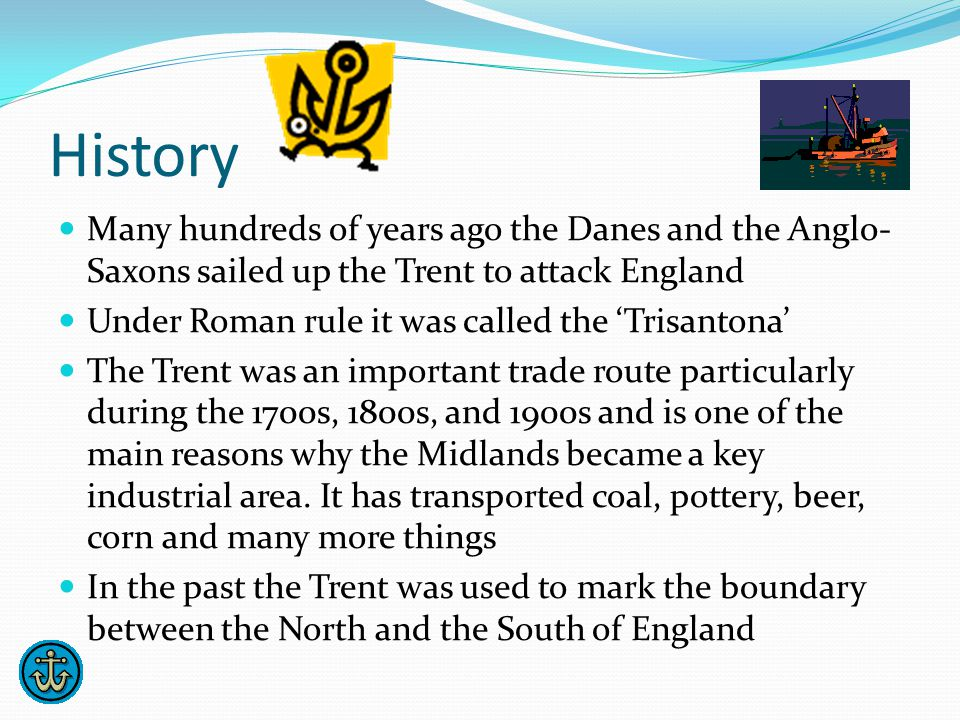History Many hundreds of years ago the Danes and the Anglo- Saxons sailed up the Trent to attack England Under Roman rule it was called the 'Trisantona' The Trent was an important trade route particularly during the 1700s, 1800s, and 1900s and is one of the main reasons why the Midlands became a key industrial area.