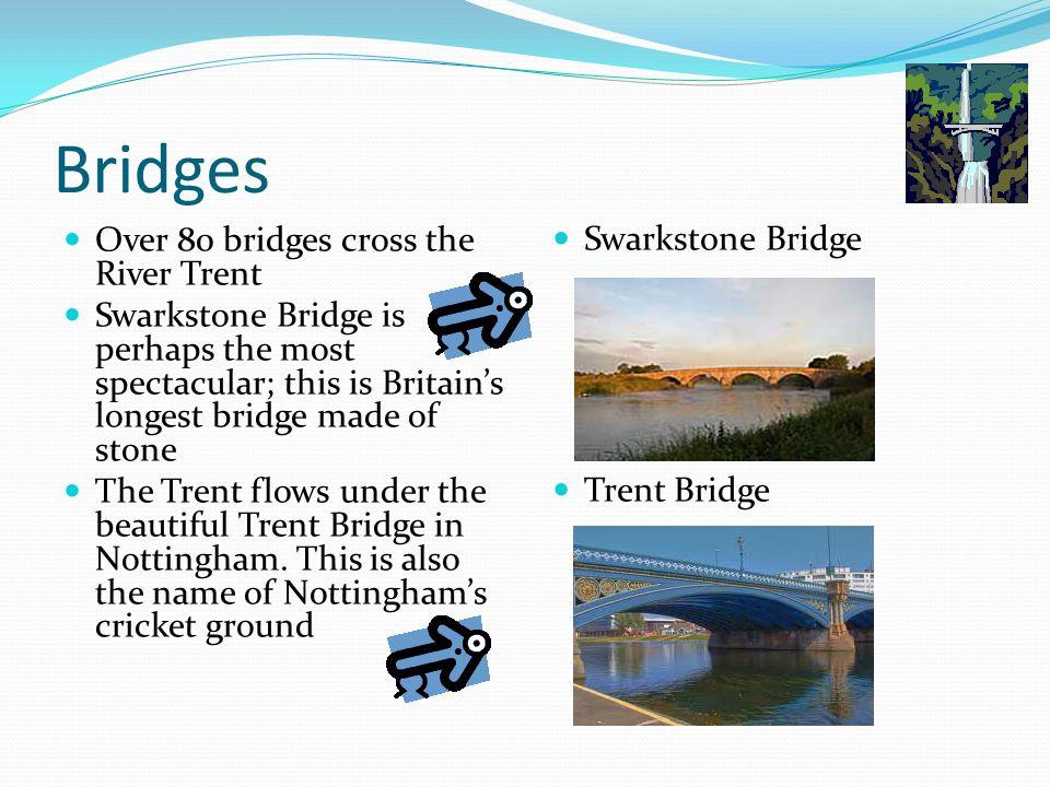 Bridges Over 80 bridges cross the River Trent Swarkstone Bridge is perhaps the most spectacular; this is Britain's longest bridge made of stone The Trent flows under the beautiful Trent Bridge in Nottingham.