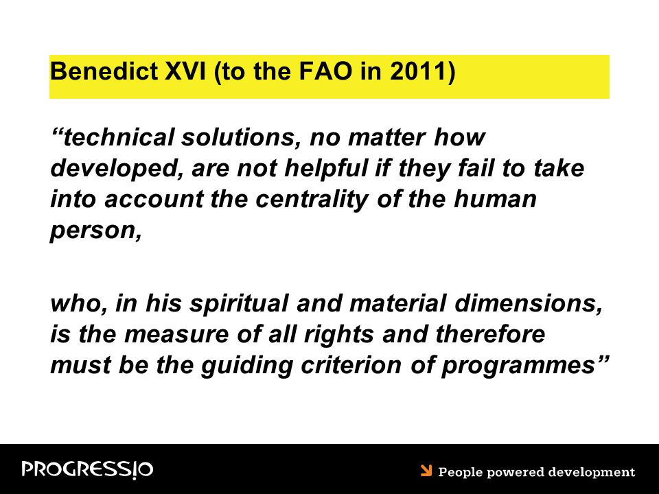 Benedict XVI (to the FAO in 2011) technical solutions, no matter how developed, are not helpful if they fail to take into account the centrality of the human person, who, in his spiritual and material dimensions, is the measure of all rights and therefore must be the guiding criterion of programmes