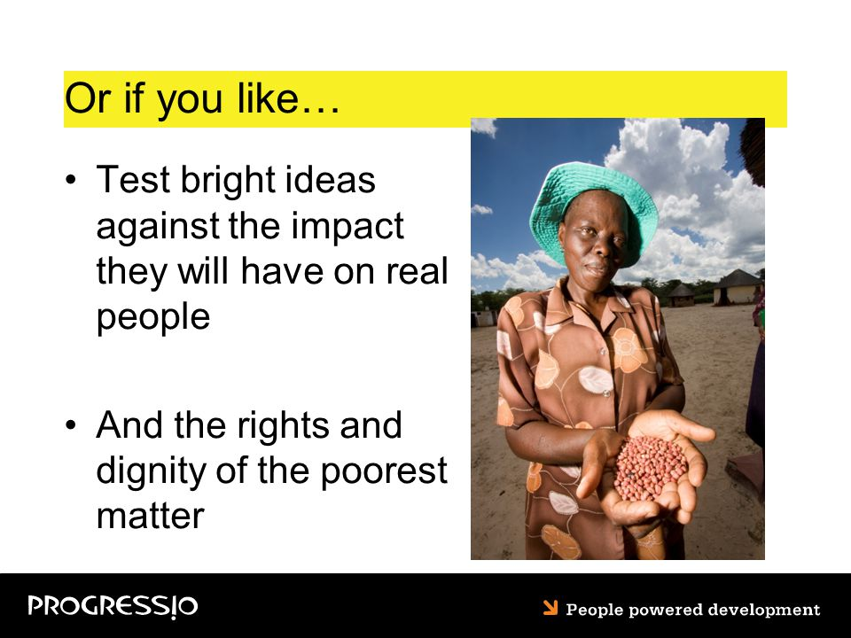 Or if you like… Test bright ideas against the impact they will have on real people And the rights and dignity of the poorest matter