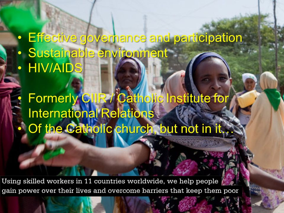 Effective governance and participationEffective governance and participation Sustainable environmentSustainable environment HIV/AIDSHIV/AIDS Formerly CIIR / Catholic Institute for International RelationsFormerly CIIR / Catholic Institute for International Relations Of the Catholic church, but not in it…Of the Catholic church, but not in it…