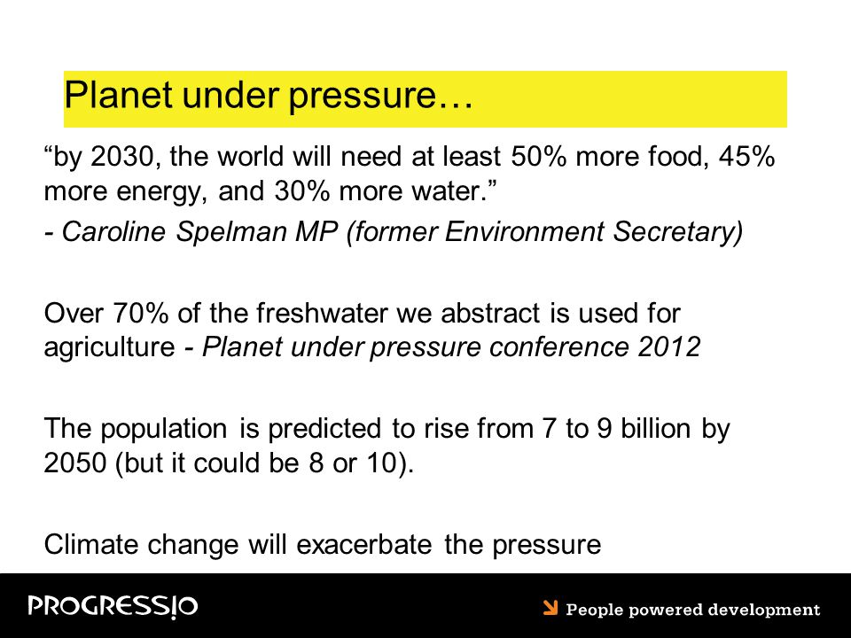 Planet under pressure… by 2030, the world will need at least 50% more food, 45% more energy, and 30% more water. - Caroline Spelman MP (former Environment Secretary) Over 70% of the freshwater we abstract is used for agriculture - Planet under pressure conference 2012 The population is predicted to rise from 7 to 9 billion by 2050 (but it could be 8 or 10).