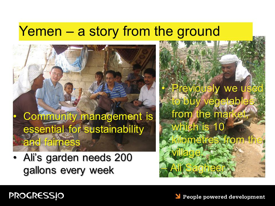 Yemen – a story from the ground Community management is essential for sustainability and fairnessCommunity management is essential for sustainability and fairness Ali's garden needs 200 gallons every weekAli's garden needs 200 gallons every week Previously we used to buy vegetables from the market, which is 10 kilometres from the village.Previously we used to buy vegetables from the market, which is 10 kilometres from the village.