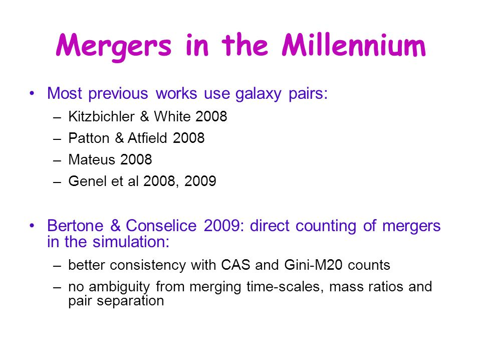 Mergers in the Millennium Most previous works use galaxy pairs: –Kitzbichler & White 2008 –Patton & Atfield 2008 –Mateus 2008 –Genel et al 2008, 2009 Bertone & Conselice 2009: direct counting of mergers in the simulation: –better consistency with CAS and Gini-M20 counts –no ambiguity from merging time-scales, mass ratios and pair separation