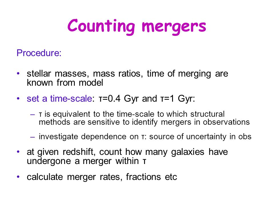 Counting mergers Procedure: stellar masses, mass ratios, time of merging are known from model set a time-scale: τ=0.4 Gyr and τ=1 Gyr: –τ is equivalent to the time-scale to which structural methods are sensitive to identify mergers in observations –investigate dependence on τ: source of uncertainty in obs at given redshift, count how many galaxies have undergone a merger within τ calculate merger rates, fractions etc